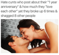"""Love, How, and Who: Hate cunts who post about their """"1 year  anniversary"""" & how much they """"love  each other"""" yet they broke up 6 times &  shagged 8 other people 😂😂😂"""
