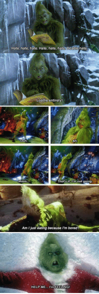 I relate to the Grinch so much: Hate, hate, hate. Hate, hate, hate. Double hate  Loathe entirely!   Ooh.  Ah.  a That's it, I'm not going   Am ljust eating because I'm bored?   HELP ME  I'm FEELING! I relate to the Grinch so much