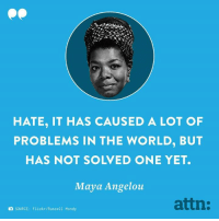 Memes, Flickr, and Maya Angelou: HATE, IT HAS CAUSED A LOT OF  PROBLEMS IN THE WORLD, BUT  HAS NOT SOLVED ONE YET.  Maya Angelou  attn:  SOURCE: Flickr Russell Mondy Not one.