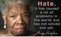 News, Politics, and Girl: Hate.  It has caused  a lot of  problems in  the world, but  has not solved  one yet.  Maya Angelou  Gra  A mighty GIRL Agree?  LIKE Us Proud Democrat For More News on Politics!