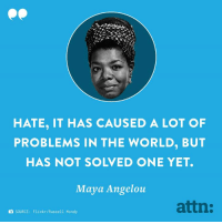 Memes, Flickr, and Maya Angelou: HATE, IT HAS CAUSED A LOT OF  PROBLEMS IN THE WORLD, BUT  HAS NOT SOLVED ONE YET.  Maya Angelou  attn:  SOURCE:  Flickr/Russell  Mondy Extremely relevant words to remember after Pittsburgh.