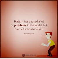 Memes, Maya Angelou, and 🤖: Hate, it has caused a lot  of problems in the world, but  has not solved one yet.  Maya Angelou  O HIGHER PERSPECTIVE Hate will never fix anything...