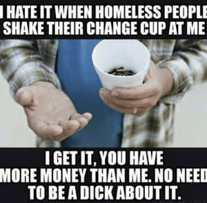 Be A Dick: HATE IT WHEN HOMELESS PEOPLE  SHAKE THEIR CHANGE CUP AT ME  IGET IT, YOU HAVE  MORE MONEY THAN ME, NO NEED  TO BE A DICK ABOUT IT