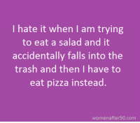 hate it when I am trying  to eat a salad and it  accidentally falls into the  trash and then I have to  eat pizza instead.  women after50 com