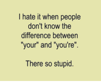 """Memes, 🤖, and So Stupid: hate it when people  don't know the  difference between  """"your"""" and """"you're""""  There so stupid"""