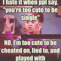 too cute: hate it When ppl say,  youre too cute be  single  No, Im too cute to be  cheated on,lied to, and  played with