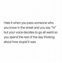 """Memes, Weird, and Voice: Hate it when you pass someone who  you know in the street and you say """"hi  but your voice decides to go all weird so  you spend the rest of the day thinking  about how stupid it was Hate it"""
