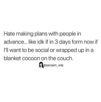 Funny, Memes, and Couch: Hate making plans with people in  advance...like idk if in 3 days form now if  I'll want to be social or wrapped up in a  blanket cocoon on the couch  @sarcasm_only SarcasmOnly