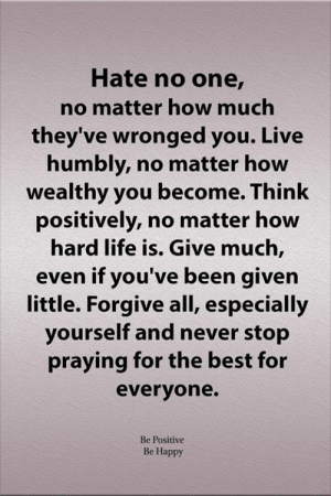 Praying For: Hate no one,  no matter how much  they've wronged you. Live  humbly, no matter how  wealthy you become. Think  positively, no matter how  hard life is. Give much,  even if you've been given  little. Forgive all, especially  yourself and never stop  praying for the best for  everyone.  Be Positive  Be Happy