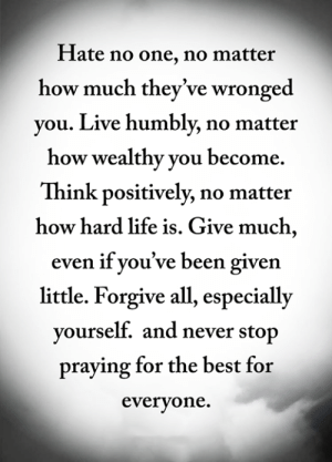 <3: Hate no one, no matter  how much they've wronged  you. Live humbly, no matter  how wealthy you become  Think positively, no matter  how hard life is. Give much,  even if you've been given  little. Forgive all, especially  yourself. and never stop  praying for the best for  everyone. <3