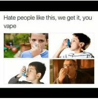 Funny, Saw, and Vape: Hate people like this, we get it, you  vape Saw a kid hitting his vape so hard he couldn't breath 😩