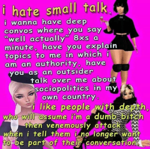Who made this masterpiece?: hate small talk,  have deep  i wanna  convos where you say  wall actally 8xs a  minute, have you explain  topics to me in which  am an authority, have  you as an outsider  talk over me about  sociopolitics in my  own country  j like people with depth  who will assume i'm a dumb biteh  then venemously atta  whén i tell them i no longer wana  to be part of their conversation? Who made this masterpiece?