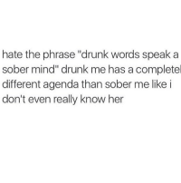 "I love drunk me but I don't trust her @mybestiesays: hate the phrase ""drunk words speak a  sober mind"" drunk me has a completel  different agenda than sober me like i  don't even really know her I love drunk me but I don't trust her @mybestiesays"