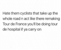 Memes, Tour De France, and France: Hate them cyclists that take up the  whole road n act like there remaking  Tour de France you'll be doing tour  de hospital if ya carry on Bloody move 🙄 You need to follow @scouse_ma @scouse_ma @scouse_ma @scouse_ma