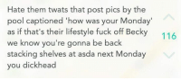 """😂😂: Hate them twats that post pics by the  pool captioned """"how was your Monday  as if that's their lifestyle fuck off Becky  we know you're gonna be back  stacking shelves at asda next Monday  you dickhead  116 😂😂"""