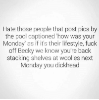 LOL.: Hate those people that post pics by  the pool captioned how was your  Monday as if it's their lifestyle, fuck  off Becky we know you're back  stacking shelves at woolies next  Monday you dickhead LOL.