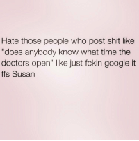 """Girl Memes, Huns, and The Doctor: Hate those people who post shit like  """"does anybody know what time the  doctors open"""" like just fckin google it  ffs Susan Google is your friend hun queens_over_bitches"""