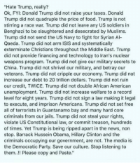 violate: Hate Trump, really?  Ok, FYI: Donald Trump did not raise your taxes. Donald  Trump did not quadruple the price of food. Trump is not  stirring a race war. Trump did not leave any US soldiers in  Benghazi to be slaughtered and desecrated by Muslims.  Trump did not send the US Navy to fight for Syrian Al-  Qaeda. Trump did not arm ISIS and systematically  exterminate Christians throughout the Middle East. Trump  did not provide financing and technology to Iran's nuclear  weapons program. Trump did not give our military secrets to  China. Trump did not shrivel our military, and betray our  veterans. Trump did not cripple our economy. Trump did not  increase our debt to 20 trillion dollars. Trump did not ruin  our credit, TWICE. Trump did not double African American  unemployment. Trump did not increase welfare to a record  level for eight years. Trump did not sign a law making it legal  to execute, and imprison Americans. Trump did not set free  all of terrorists in Guantanamo bay and many hard core  criminals from our jails. Trump did not steal your rights,  violate US Constitutional law, or commit treason, hundreds  of times. Yet Trump is being ripped apart in the news, non  stop. Barrack Hussein Obama, Hillary Clinton and the  criminals occupying our government, are not. The media is  the Democratic Party. Save our culture. Stop listening to  them..!! Please copy and Paste.