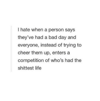 Bad, Bad Day, and Life: hate when a person says  they've had a bad day and  everyone, instead of trying to  cheer them up, enters a  competition of who's had the  shittest life http://iglovequotes.net/