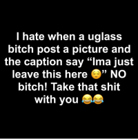 "Bitch, Shit, and Dank Memes: hate when a uglass  bitch post a picture and  the caption say ""Ima just  leave this here NO  bitch! Take that shit  with you @bignardo704 😂😂😂"