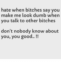 Nobody Know: hate when bitches say you  make me look dumb when  you talk to other bitches  don't nobody know about  you, you good..