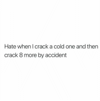 Memes, Cold, and A Cold One: Hate when I crack a cold one and then  crack 8 more by accident