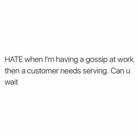 Chill, Memes, and Work: HATE when I'm having a gossip at work  then a customer needs serving. Can u  Wait Plz chill while I get this tea ✋🏼☕️