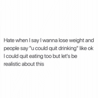 "Drinking, Girl Memes, and Lose: Hate when l say I wanna lose weight and  people say ""u could quit drinking"" like ok  I could quit eating too but let's be  realistic about this Ok but no"