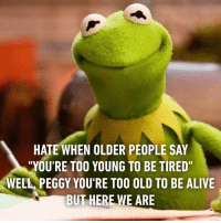 """9gag, Alive, and Dank: HATE WHEN OLDER PEOPLE SAY  """"YOU'RE TO0 YOUNG TO BE TIRED  WELL, PEGGY YOU'RE TOO OLD TO BE ALIVE  BUT HERE WE ARE When you wake up after 9am and they say good evening to you. 9gag.com/tag/relatable?ref=fbpic"""