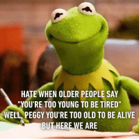 """9gag, Alive, and Memes: HATE WHEN OLDER PEOPLE SAY  """"YOU'RE TOO YOUNG TO BE TIRED""""  WELL PEGGY YOU'RE TOO OLD TO BE ALIVE  BUT HERE WE ARE When you wake up after 9am and they say """"wow, good evening"""" Follow @9gag relatable"""