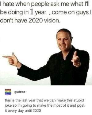 Dank, Meme, and Memes: hate when people ask me what IlI  be doing in 1 year , come on guys  I  don't have 2020 vision.  gudroo  this is the last year that we can make this stupid  joke so im going to make the most of it and post  it every day until 2020 20/20 meme by Eniekei MORE MEMES
