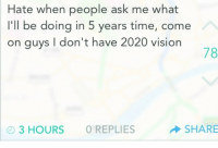 "Tumblr, Vision, and Blog: Hate when people ask me what  I'll be doing in 5 years time, come  on guys I don't have 2020 vision  78  3 HOURS O REPLIES  SHARE <p><a href=""http://prowling-lights.tumblr.com/post/111934865549/this-pun-oh-man"" class=""tumblr_blog"">prowling-lights</a>:</p><blockquote><p>This pun…..oh man…..<br/></p></blockquote>"