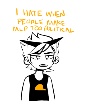 pedantricks:  i couldnt think of what to make him say so i: HATE WHEN  PEOPLE MAKE  MLP TOO POU TICAL pedantricks:  i couldnt think of what to make him say so i