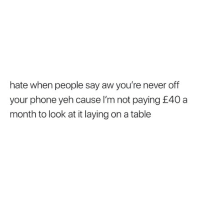 Phone, Never, and Table: hate when people say aw you're never off  your phone yeh cause l'm not paying £40 a  month to look at it laying on a table