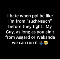 "Be Like, Run, and Dank Memes: hate when ppl be like  I'm from ""suchNsuch""  before they fight.. My  Guy, as long as you ain't  from Asgard or Wakanda  we can run it *r We can throw em my, bro 🤷🏾‍♂️🤷🏾‍♂️🤷🏾‍♂️"