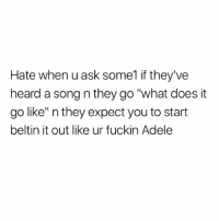 """😑😒😂😂😂😂 hiphophumor musichumor pettypost pettyastheycome straightclownin hegotjokes jokesfordays itsjustjokespeople itsfunnytome funnyisfunny randomhumor: Hate when u ask some1 if they've  heard a song n they go """"what does it  go like"""" n they expect you to start  beltin it out like ur fuckin Adele 😑😒😂😂😂😂 hiphophumor musichumor pettypost pettyastheycome straightclownin hegotjokes jokesfordays itsjustjokespeople itsfunnytome funnyisfunny randomhumor"""