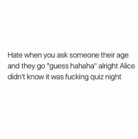 "Bitch, Fucking, and Memes: Hate when you ask someone their age  and they go ""guess hahaha"" alright Alice  didn't know it was fucking quiz night Just answer the fucking question!!!!! This isn't 5th grade, you selfish bitch, I have things to do."