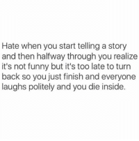 Whatever my mum thinks I'm hilarious so that's that.: Hate when you start telling a story  and then halfway through you realize  it's not funny but it's too late to turn  back so you just finish and everyone  laughs politely and youdie inside. Whatever my mum thinks I'm hilarious so that's that.