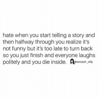 Funny, Memes, and Sarcasm: hate when you start telling a story and  then halfway through you realize it's  not funny but it's too late to turn back  so you just finish and everyone laughs  politely and you die inside. saras.y  @sarcasm only SarcasmOnly