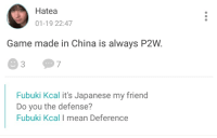 China, Game, and Mean: Hatea  01-19 22:47  Game made in China is always P2W  Fubuki Kcal it's Japanese my friend  Do you the defense?  Fubuki Kcal I mean Deference