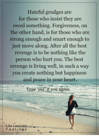 <3 #LifeLearnedFeelings: Hateful grudges are  for those who insist they are  owed something. Forgiveness, on  the other hand, is for those who are  strong enough and smart enough to  just move along. After all the best  revenge is to be nothing like the  person who hurt you. The best  revenge is living well, in such a way  you create nothing but happiness  and peace in your heart  e yes if you agree  e Learned  F e e i n ges <3 #LifeLearnedFeelings