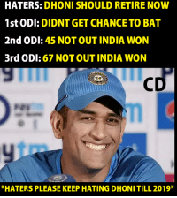 Wonned: HATERS: DHONI SHOULD RETIRE NOW  1st ODI: DIDNT GET CHANCE TO BAT  2nd ODI: 45 NOT OUT INDIA WON  3rd ODI: 67 NOT OUT INDIA WON  *HATERS PLEASE KEEP HATING DHONI TILL 2019*