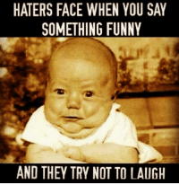 😆😂😂: HATERS FACE WHEN YOU SAY  SOMETHING FUNNY  AND THEY TRY NOT TO LAUGH 😆😂😂