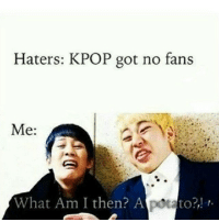 Haters: KPOP got no fans  Me:  What Am I then? Aptato?, r. Omg i cant even explain how much this meme has made a great start to my 2014 xD kpop kpopmemes asian haters bye 2014 funny memes funnymemes like likeforlike shoutout rate follow followus
