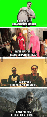 HATES MEMES  BECOME MEME HIMSELF  HATES HIPSTERS.  BECOME HIPSTER HIMSELF  HATES RAPPERS  BECOME RAPPER HIMSELF  HATES ANIMES  BECOME ANIME HIMSELF