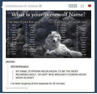 What's your werewolf name? 😜 Follow me for more 👇 👇 👇@____________coffee____________: hatethisluvsongtargaryns  63,912  What is your Werewolf Name?  First letter of vour first name  Last letter of your last name  N. Beautiful  O· Blood  P Moon  Q. Loyal  R. Scarred  S. Grey  T Mystie  U.Prime  A Whiste  A Hunter  B. Demon  Howler  N.Wolf  rescent  Paw  CoRavenoias  D. Ancient  E Nugic  DRan  Red  Q. Lupis  R Fire  S. Temptress  TWarrior  Ebony  hadow  G.Dark  Rage  Graceful  V Thorn  W.Moon  XLupe  Rogue  WMajestic  KScarlet  Fierce  M Alpha  .Vengefl  Z. Cruel  Vixen  mega  ParanornNIRomanceunkics  kitchikishangout  MY NAME, IS FRICKIN MOON MOON. I'D BE THE MOST  RETARDED WOLF. 'OH SHIT WHO BROUGHT FUCKING MOON  MOON ALONG?'  i've been laughing at this response for 20 minutes  Source: shercocklocked What's your werewolf name? 😜 Follow me for more 👇 👇 👇@____________coffee____________