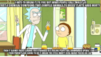 Parents, Break, and Focus: HATETO  BREAKIT  TOYOU  BUT  WHAT  PEOPLE  CALL  MOLS  JUSTA CHEMICAL'COMPOUND THATI COMPELSANIMALS TO BREED. IT HITS HARD MORTY  THEN IT SLOWLY FADES LEAVING YOU STRANDED IN A FAILING PERPETUAL DOWNWARD SPIRAL:I DID IT  YOUR PARENTS ARE GOING TO DO IT: BREAK THE CYCLE MORTY, RISE ABOVE!FOCUS ON LSD <p>Why not both?</p>