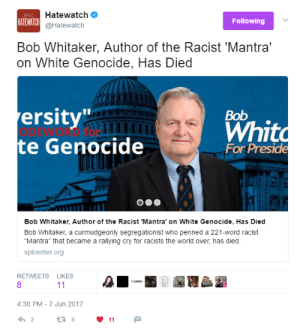 """Tumblr, youtube.com, and Blog: Hatewatch  @Hatewatch  HATEWATCH  Following  Bob Whitaker, Author of the Racist 'Mantra'  on White Genocide, Has Died  ersity  e Genocide  Bob  Whit  For Preside  Bob Whitaker, Author of the Racist 'Mantra"""" on White Genocide, Has Died  Bob Whitaker, a curmudgeonly segregationist who penned a 221-word racist  """"Mantra"""" that became a rallying cry for racists the world over, has died  splcenter.org  RETWEETS LIKES  8  4:30 PM-7 Jun 2017  2 zennistrad:"""