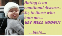 get well soon: Hating is an  an  emotional disease...  So, to those who  hate me....  GET WELL soON!!!  ....bleh!