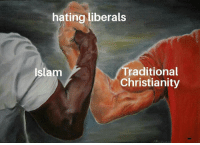 Yeah, Islam, and Christianity: hating liberals  Traditional  Christianity  Islam